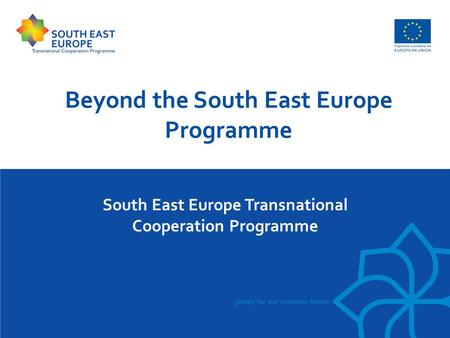 South East Europe Transnational Cooperation Programme Beyond the South East Europe Programme.