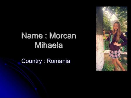 Name : Morcan Mihaela Country : Romania. Some words about me… I am from Alba, Romania. I am sociable, sometimes a bit curious, intelligent and very energetic.