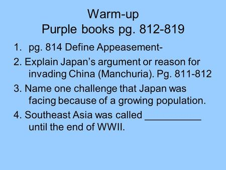 Warm-up Purple books pg. 812-819 1.pg. 814 Define Appeasement- 2. Explain Japan's argument or reason for invading China (Manchuria). Pg. 811-812 3. Name.
