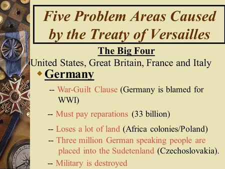 Five Problem Areas Caused by the Treaty of Versailles GG ermany -- War-Guilt Clause (Germany is blamed for WWI) -- Must pay reparations (33 billion)