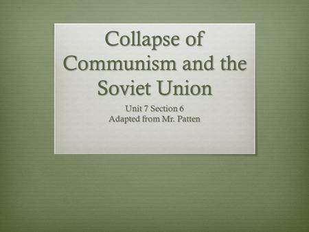 Collapse of Communism and the Soviet Union Unit 7 Section 6 Adapted from Mr. Patten.