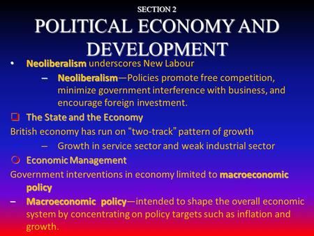 SECTION 2 POLITICAL ECONOMY AND DEVELOPMENT Neoliberalism Neoliberalism underscores New Labour – Neoliberalism – Neoliberalism—Policies promote free competition,