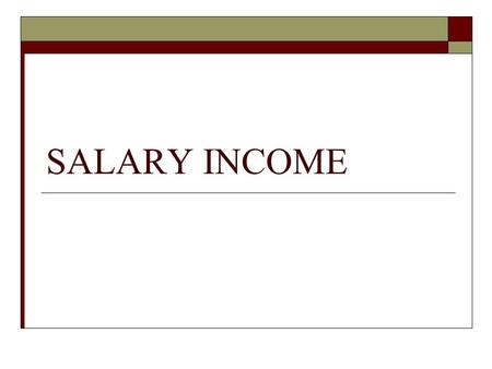 SALARY INCOME. What is salary?  Payer & Payee  More than one source  Foregoing salary is salary income  Tax free salary should include the tax paid.