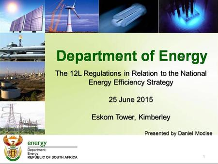 The 12L Regulations in Relation to the National Energy Efficiency Strategy 25 June 2015 Eskom Tower, Kimberley Presented by Daniel Modise 1.