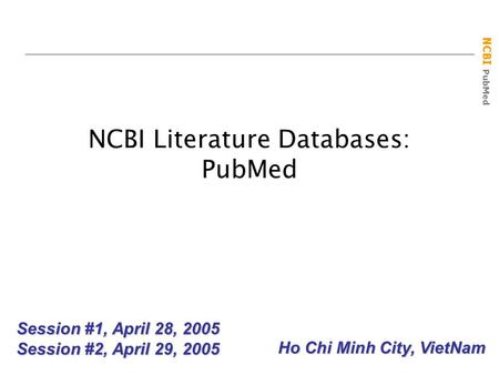 NCBI PubMed NCBI Literature Databases: PubMed Session #1, April 28, 2005 Session #2, April 29, 2005 Ho Chi Minh City, VietNam.