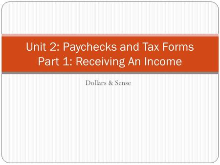 Dollars & Sense Unit 2: Paychecks and Tax Forms Part 1: Receiving An Income.