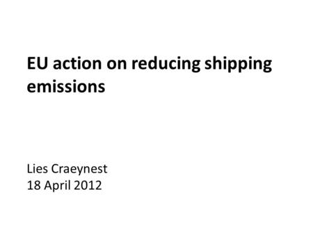 EU action on reducing shipping emissions Lies Craeynest 18 April 2012.