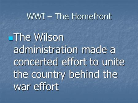 WWI – The Homefront The Wilson administration made a concerted effort to unite the country behind the war effort The Wilson administration made a concerted.