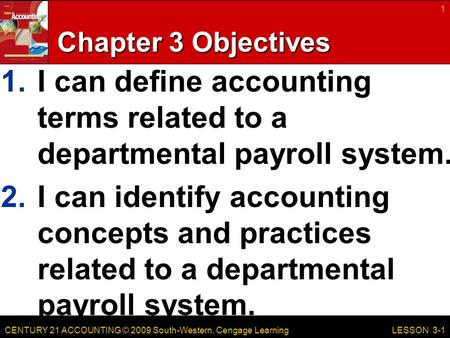 CENTURY 21 ACCOUNTING © 2009 South-Western, Cengage Learning Chapter 3 Objectives 1.I can define accounting terms related to a departmental payroll system.