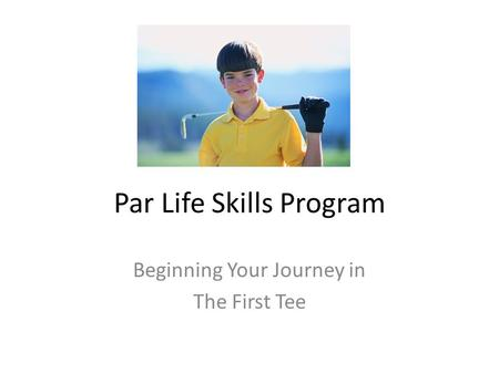 Par Life Skills Program Beginning Your Journey in The First Tee.