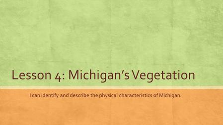 Lesson 4: Michigan's Vegetation I can identify and describe the physical characteristics of Michigan.