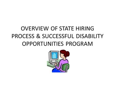 OVERVIEW OF STATE HIRING PROCESS & SUCCESSFUL DISABILITY OPPORTUNITIES PROGRAM.