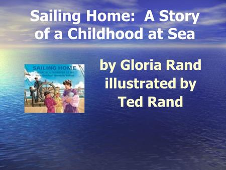 Sailing Home: A Story of a Childhood at Sea by Gloria Rand illustrated by Ted Rand.