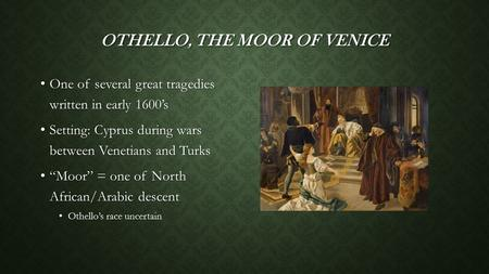 OTHELLO, THE MOOR OF VENICE One of several great tragedies written in early 1600's One of several great tragedies written in early 1600's Setting: Cyprus.