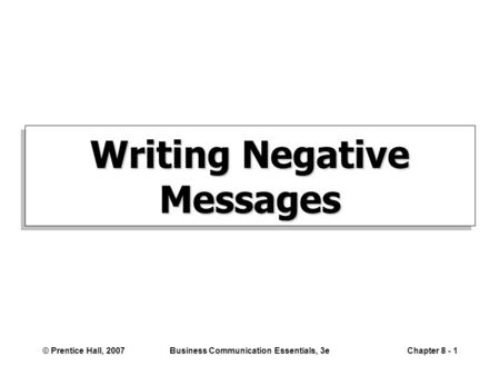 © Prentice Hall, 2007Business Communication Essentials, 3eChapter 8 - 1 Writing Negative Messages.