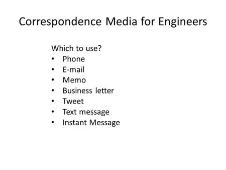 Correspondence Media for Engineers Which to use? Phone E-mail Memo Business letter Tweet Text message Instant Message.