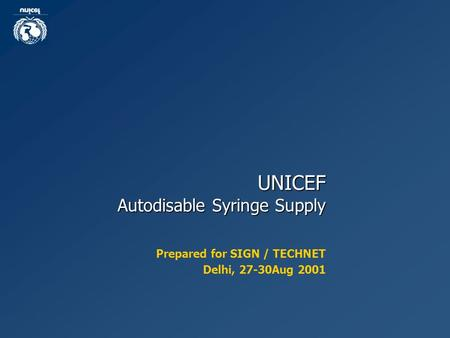 UNICEF Autodisable Syringe Supply Prepared for SIGN / TECHNET Delhi, 27-30Aug 2001.