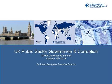 TRAC: TRANSPRENCY IN REPORTING OF UK Public Sector Governance & Corruption CIPFA Governance Summit October 15 th 2013 Dr Robert Barrington, Executive Director.