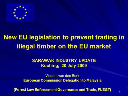 1 New EU legislation to prevent trading in illegal timber on the EU market SARAWAK INDUSTRY UPDATE Kuching, 20 July 2009 Vincent van den Berk European.
