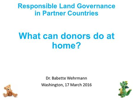 Responsible Land Governance in Partner Countries What can donors do at home? Dr. Babette Wehrmann Washington, 17 March 2016.