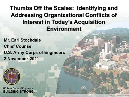 US Army Corps of Engineers BUILDING STRONG ® Thumbs Off the Scales: Identifying and Addressing Organizational Conflicts of Interest in Today's Acquisition.