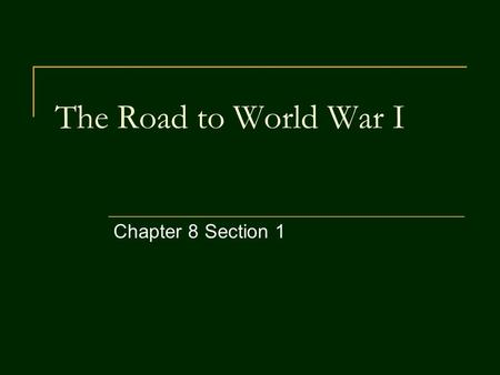 The Road to World War I Chapter 8 Section 1. Objectives By the end of this section, you should be able to: 1) Describe the factors which led to World.