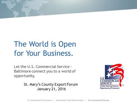 The World is Open for Your Business. Let the U.S. Commercial Service – Baltimore connect you to a world of opportunity. St. Mary's County Export Forum.
