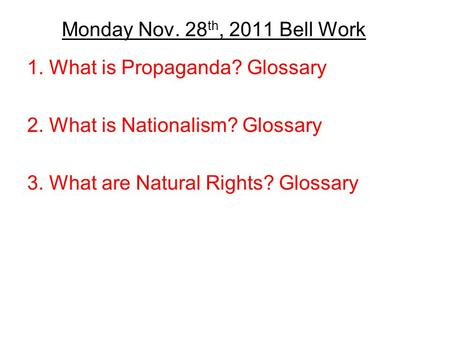 Monday Nov. 28 th, 2011 Bell Work 1. What is Propaganda? Glossary 2. What is Nationalism? Glossary 3. What are Natural Rights? Glossary.
