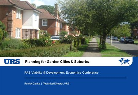 Planning for Garden Cities & Suburbs PAS Viability & Development Economics Conference Patrick Clarke | Technical Director, URS.