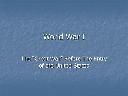 "World War I The ""Great War"" Before The Entry of the United States."