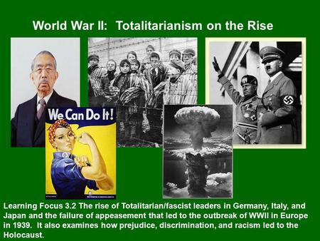 World War II: Totalitarianism on the Rise Learning Focus 3.2 The rise of Totalitarian/fascist leaders in Germany, Italy, and Japan and the failure of appeasement.
