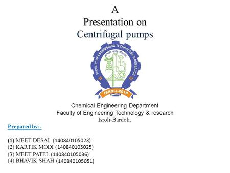 A Presentation on Centrifugal pumps Chemical Engineering Department Faculty of Engineering Technology & research Isroli-Bardoli. Prepared by:- (1) MEET.