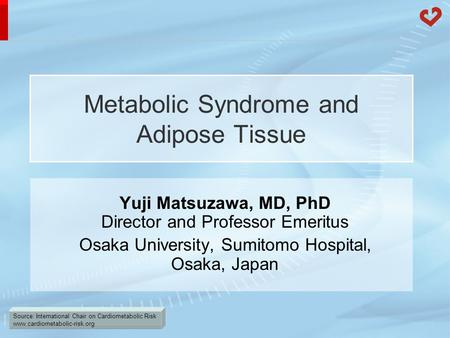 Source: International Chair on Cardiometabolic Risk www.cardiometabolic-risk.org Metabolic Syndrome and Adipose Tissue Yuji Matsuzawa, MD, PhD Director.