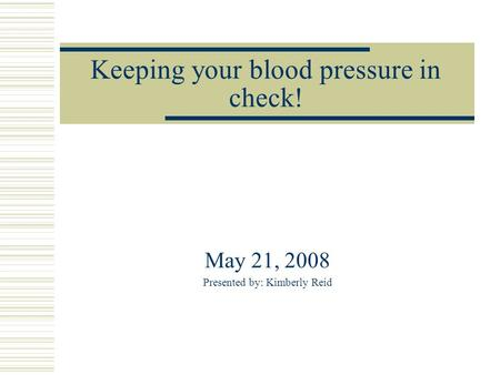 Keeping your blood pressure in check! May 21, 2008 Presented by: Kimberly Reid.