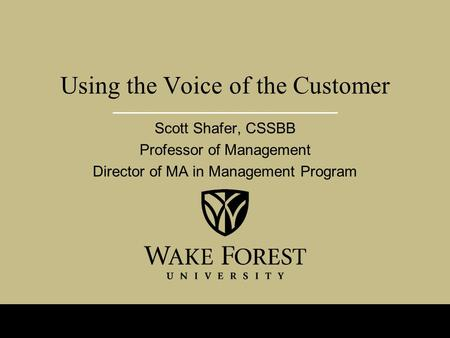 Using the Voice of the Customer Scott Shafer, CSSBB Professor of Management Director of MA in Management Program.