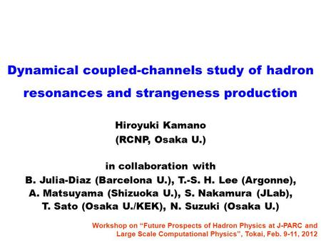 Dynamical coupled-channels study of hadron resonances and strangeness production Hiroyuki Kamano (RCNP, Osaka U.) in collaboration with B. Julia-Diaz (Barcelona.