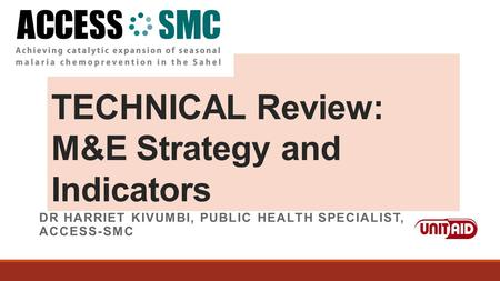TECHNICAL Review: M&E Strategy and Indicators DR HARRIET KIVUMBI, PUBLIC HEALTH SPECIALIST, ACCESS-SMC.