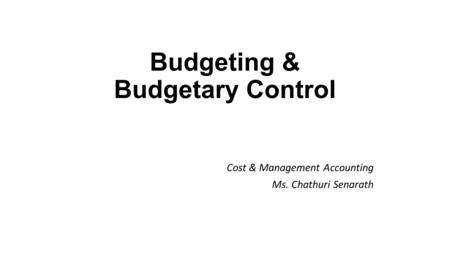 Budgeting & Budgetary Control Cost & Management Accounting Ms. Chathuri Senarath.