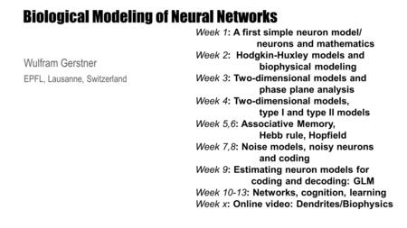 Week 1: A first simple neuron model/ neurons and mathematics Week 2: Hodgkin-Huxley models and biophysical modeling Week 3: Two-dimensional models and.