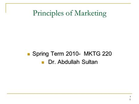 1 1 Principles of Marketing Spring Term 2010- MKTG 220 Spring Term 2010- MKTG 220 Dr. Abdullah Sultan Dr. Abdullah Sultan.