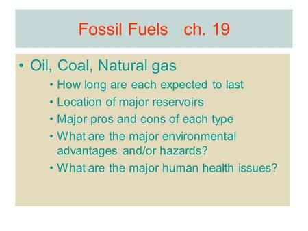 Fossil Fuels ch. 19 Oil, Coal, Natural gas How long are each expected to last Location of major reservoirs Major pros and cons of each type What are the.