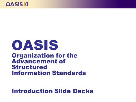 OASIS Organization for the Advancement of Structured Information Standards Introduction Slide Decks.