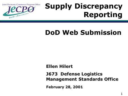 1 Supply Discrepancy Reporting DoD Web Submission Ellen Hilert J673 Defense Logistics Management Standards Office February 28, 2001.