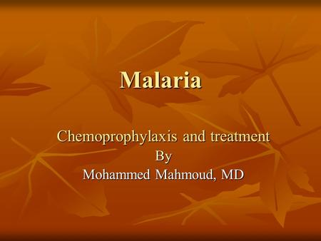 Malaria Chemoprophylaxis and treatment By Mohammed Mahmoud, MD.