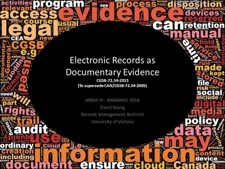 ARMA VI - NANAIMO 2016 David Young Records Management Archivist University of Victoria Electronic Records as Documentary Evidence CGSB‐72.34‐2015 (To supersede.