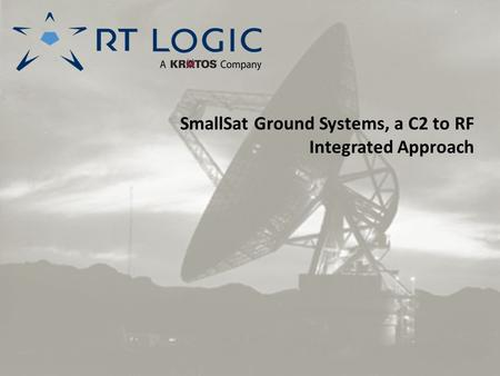 SmallSat Ground Systems, a C2 to RF Integrated Approach.