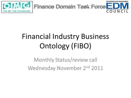 Financial Industry Business Ontology (FIBO) Monthly Status/review call Wednesday November 2 nd 2011.