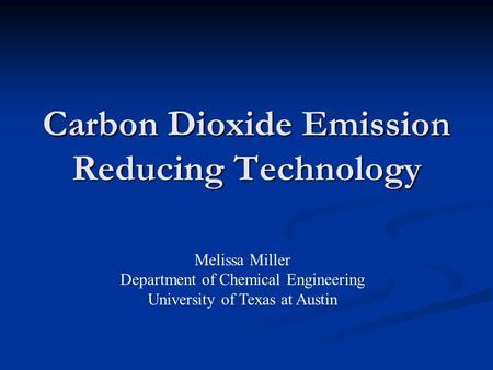 Carbon Dioxide Emission Reducing Technology Melissa Miller Department of Chemical Engineering University of Texas at Austin.