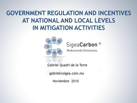 GOVERNMENT REGULATION AND INCENTIVES AT NATIONAL AND LOCAL LEVELS IN MITIGATION ACTIVITIES Noviembre 2010 Gabriel Quadri de la Torre
