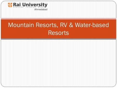 Mountain Resorts, RV & Water-based Resorts. Objectives 1. To become familiar with the development process and design considerations for mountain and water.